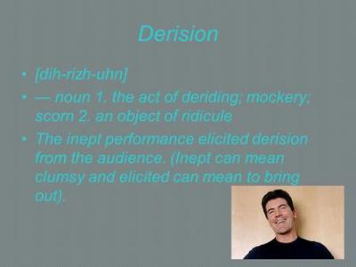 Derision [dih-rizh-uhn] — noun 1. the act of deriding; mockery; scorn 2. an object of ridicule ...