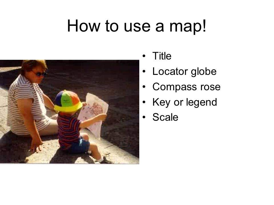 Name five times you will use a globe or map  List   ppt download 5 How to use a map  Title Locator globe Compass rose Key or legend Scale