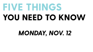 5 things you need to know: Nov. 12