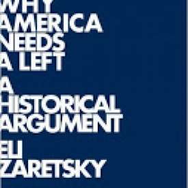 Eli Zaretsky (2012) — Why America Needs a Left: A Historical Argument