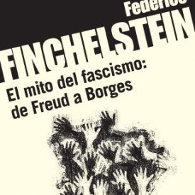 Federico Finchelstein (2015) — El mito del Fascismo: de Freud a Borges