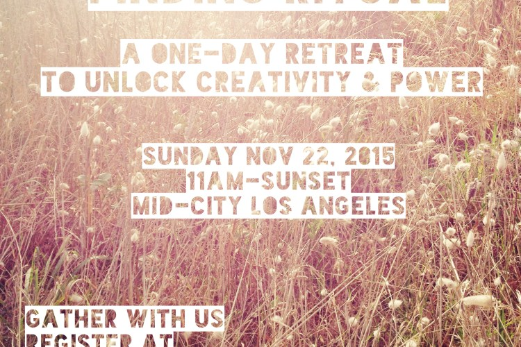 [a field of flowers in the sun. text reads: Finding Ritual: A day-long retreat to unlock creativity and power. nov 22, 2015 in mid-city Los Angeles. register at sofiarosesmith.com]