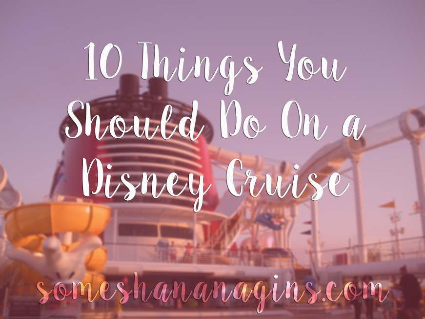 10 Things You Should Do On a Disney Cruise - Some Shananagins