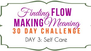 Self Care Emergency! Day 3 of the Finding Flow & Making Meaning Challenge