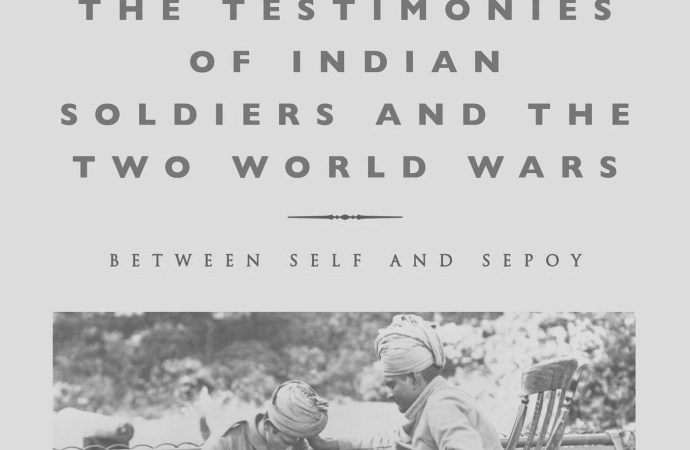 The Testimonies of Indian Soldiers and the Two World Wars: Between Self and Sepoy