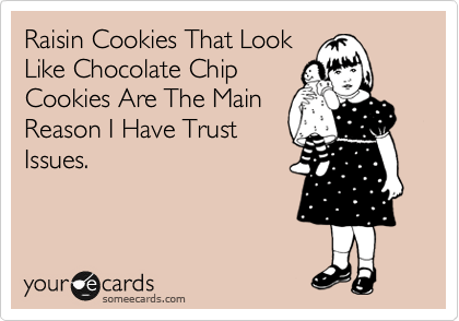 someecards.com - Raisin Cookies That Look Like Chocolate Chip Cookies Are The Main Reason I Have Trust Issues.