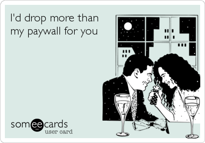 someecards.com - I'd drop more than my paywall for you