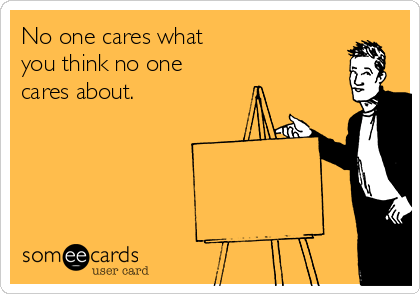 someecards.com - No one cares what you think no one cares about.