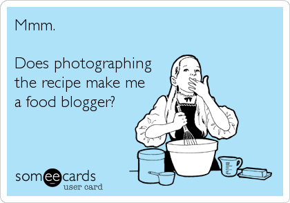 someecards.com - Mmm. Does photographing the recipe make me a food blogger?
