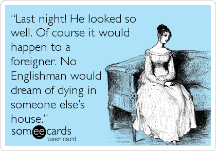 "someecards.com - ""Last night! He looked so well. Of course it would happen to a foreigner. No Englishman would dream of dying in someone else's house."""