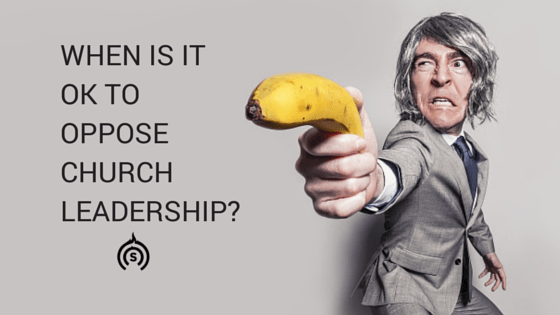 When is it OK to oppose Church Leadership?
