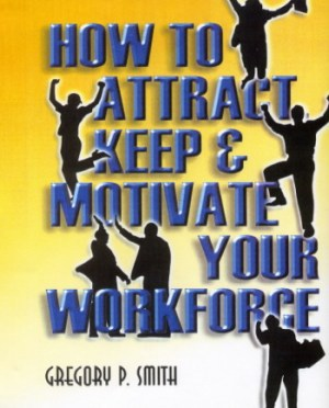 How to Attract Keep and Motivate Your Workforce