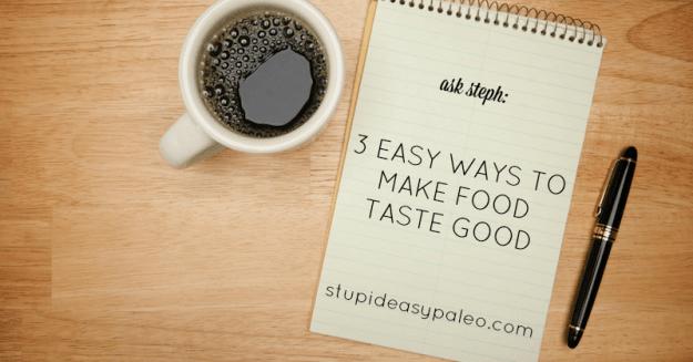 3 Easy Ways to Make Food Taste Good—Ask Steph | stupideasypaleo.com