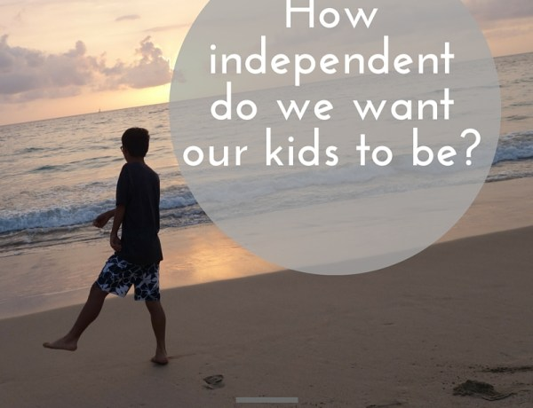 how independent do we want our kids to be?