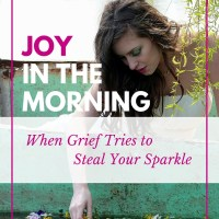 Joy in the Morning - When grief tries to steal your sparkle