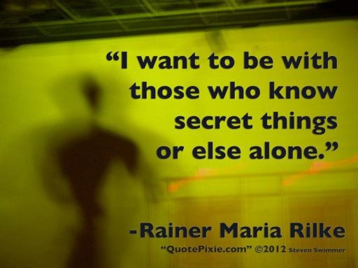 """I want to be with those who know secret things or else alone."" - Rainer Maria Rilke"