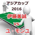 アジアカップ卓球大会_2016_伊藤美誠vsユ・モンユ