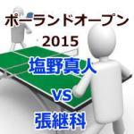 ポーランドオープン2015_塩野真人vs張継科