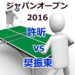 ジャパンオープン2016_許昕vs樊振東