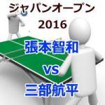 ジャパンオープン2016_張本智和vs三部航平