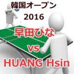 韓国オープン2016_早田ひなvsHUANG Hsin