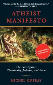 Atheist Manifesto: The Case Against Christianity, Judaism, and Islam: Michel Onfray (2011)