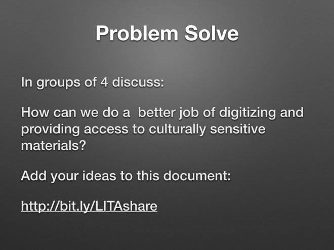 Problem Solve: In groups of 4 discuss How can we do a better job of digitizing and providing access to culturally sensitive materials? Add your ideas to this document: http://bit.ly/LITAshare