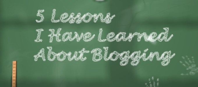 5 Lessons I Have Learned About Blogging