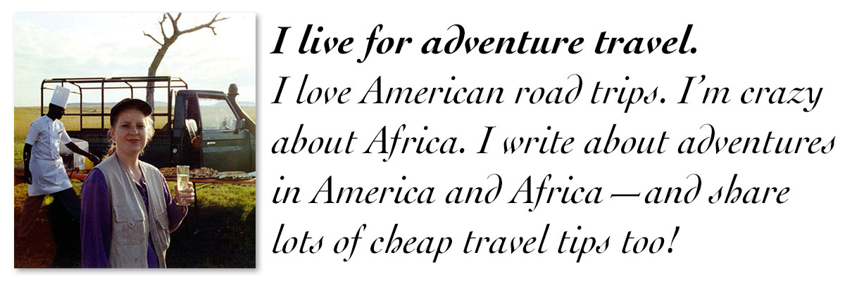I live for adventure travel. I love American road trips. I'm crazy about Africa. I write about adventures in America and Africa—and share lots of cheap travel tips too!