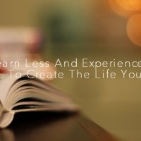 Learn Less And Experience More To Create The Life You Want