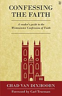 Confessing the Faith - A READER'S GUIDE TO THE WESTMINSTER CONFESSION OF FAITH - by Chad Van Dixhoorn