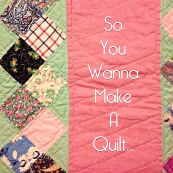 So you Wanna Make a Quilt