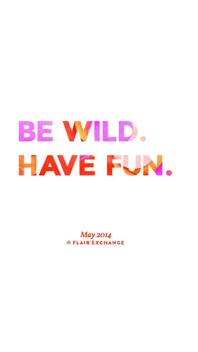 Be Wild. Have Fun. - Free iPhone Wallpaper | The Flair Exchange®The Flair Exchange®