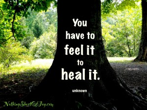"""You have to feel it to heal it."""