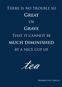 There is no trouble so great or grave that it cannot be much diminished by a nice cup of tea