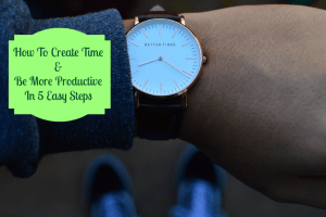 How To Create Time and Be More Productive In 5 Easy Steps