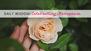 Daily Wisdom: Celebrating Menopause