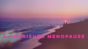 A Nourished Menopause: Cherish, Nurse, and Flow