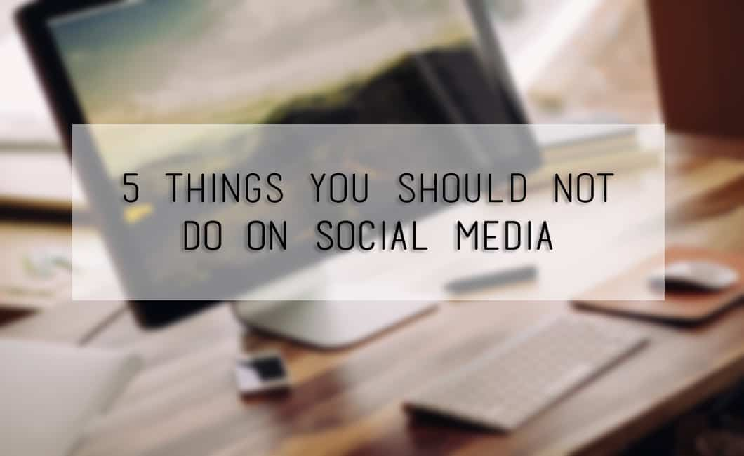5 Things You Should Not Do On Social Media