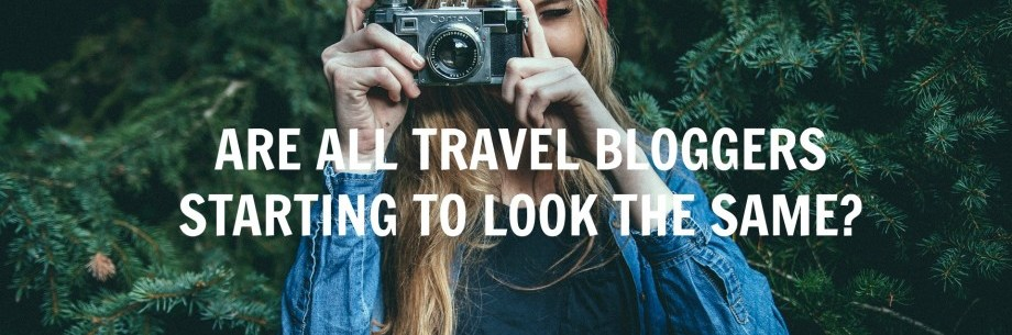 Are All Travel Bloggers Starting to Look the Same?