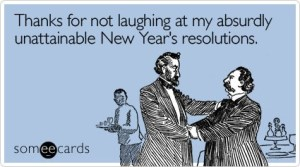 Someecards Thank you for not laughing at my absurdly unattainable New Year's resolutions