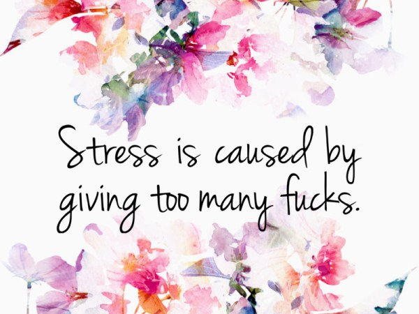 Giving Too Many F*cks = Stress