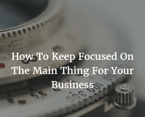 How To Keep Focused On The Main Thing For Your Business