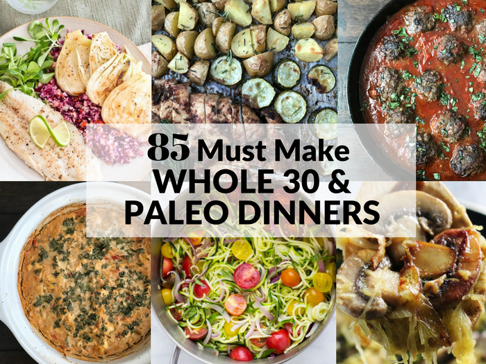85 Must Make Whole 30 & Paleo Dinners