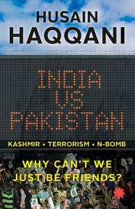Husain Haqqani India vs Pakistan: Why Can't We Just Be Friends? Juggernaut, 2016