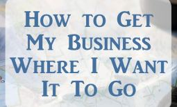 How to Get My Business Where I Want It To Go