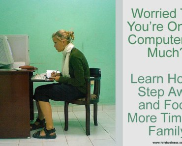Worried That You're On The Computer Too Much - Learn How To Step Away And Spend More Time With Family.
