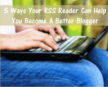 5 Ways Your RSS Reader Can Help You Better Blogger