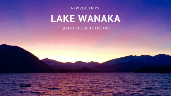 LAKE WANAKA: THE GEM OF NEW ZEALAND'S SOUTH ISLAND