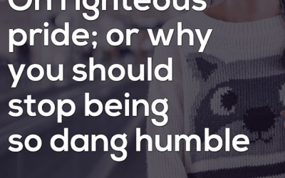 On righteous pride; or why you should stop being so dang humble